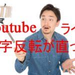 youtubeのライブ配信時にインカメラに切りかえると反転映像になる不具合が解消